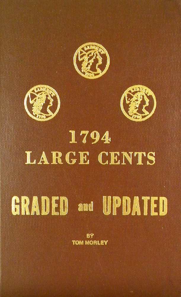 1794 LARGE CENTS, GRADED AND UPDATED. THE LATEST INFORMATION ON THE 1794íS. PLUS FOR THE FIRST TIME A PHOTOGRAPHIC GRADING GUIDE TO THE SERIES. Tom Morley.