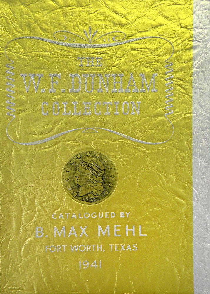 CATALOG OF THE CELEBRATED NUMISMATIC COLLECTION FORMED BY WILLIAM FORRESTER DUNHAM. COMPLETE SERIES OF THE UNITED STATES COINAGE. B. Max Mehl.
