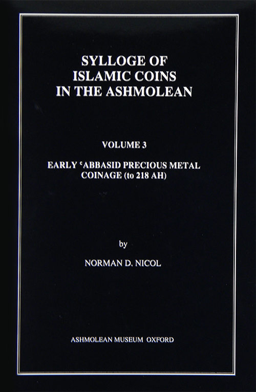 SYLLOGE OF ISLAMIC COINS IN THE ASHMOLEAN. VOLUME 3: EARLY 'ABBASID PRECIOUS METAL COINAGE (TO 218 AH). Norman D. Nicol.