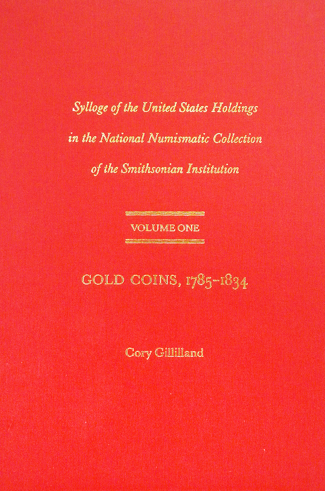 SYLLOGE OF THE UNITED STATES HOLDINGS IN THE NATIONAL NUMISMATIC COLLECTION OF THE SMITHSONIAN INSTITUTION. VOLUME ONE: GOLD COINS, 1785-1834. Cory Gillilland.