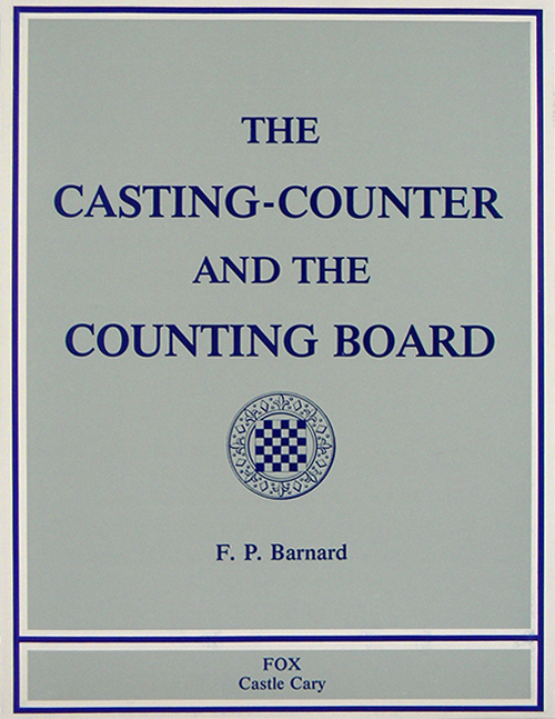 THE CASTING-COUNTER AND THE COUNTING-BOARD: A CHAPTER IN THE HISTORY OF NUMISMATICS AND EARLY ARITHMETIC. Francis Pierrepont Barnard.