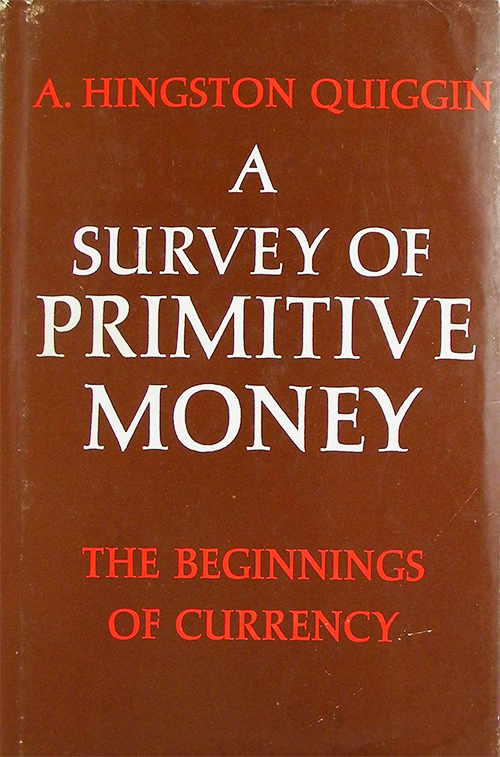 A SURVEY OF PRIMITIVE MONEY: THE BEGINNING OF CURRENCY. A. Hingston Quiggin.