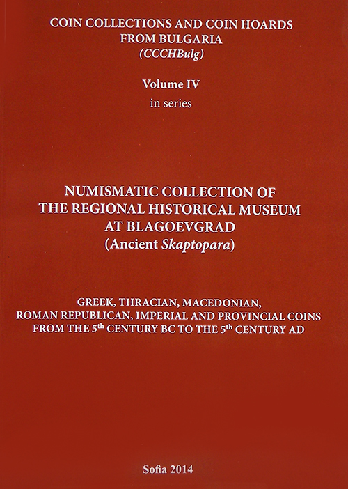 COIN COLLECTIONS AND COIN HOARDS FROM BULGARIA. VOL IV. NUMISMATIC COLLECTION OF THE REGIONAL HISTORICAL MUSEUM AT BLAGOEVGRAD (ANCIENT SKAPTOPARA). GREEK, THRACIAN, MACEDONIAN, ROMAM REPUBLICAN, IMPERIAL AND PROVINCIAL COINS FROM THE 5TH CENTURY BC TO THE 5TH CENTURY AD.