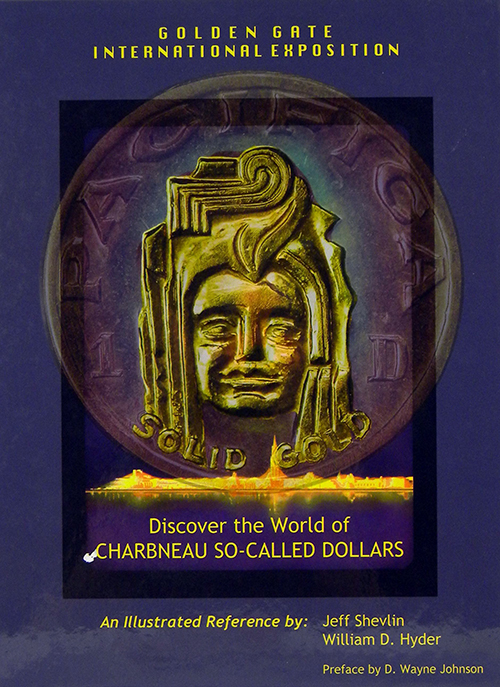 DISCOVER THE WORLD OF CHARBNEAU SO-CALLED DOLLARS FROM THE 1939-40 GOLDEN GATE INTERNATIONAL EXPOSITION. AN ILLUSTRATED REFERENCE. Jeff Shevlin, William D. Hyder.
