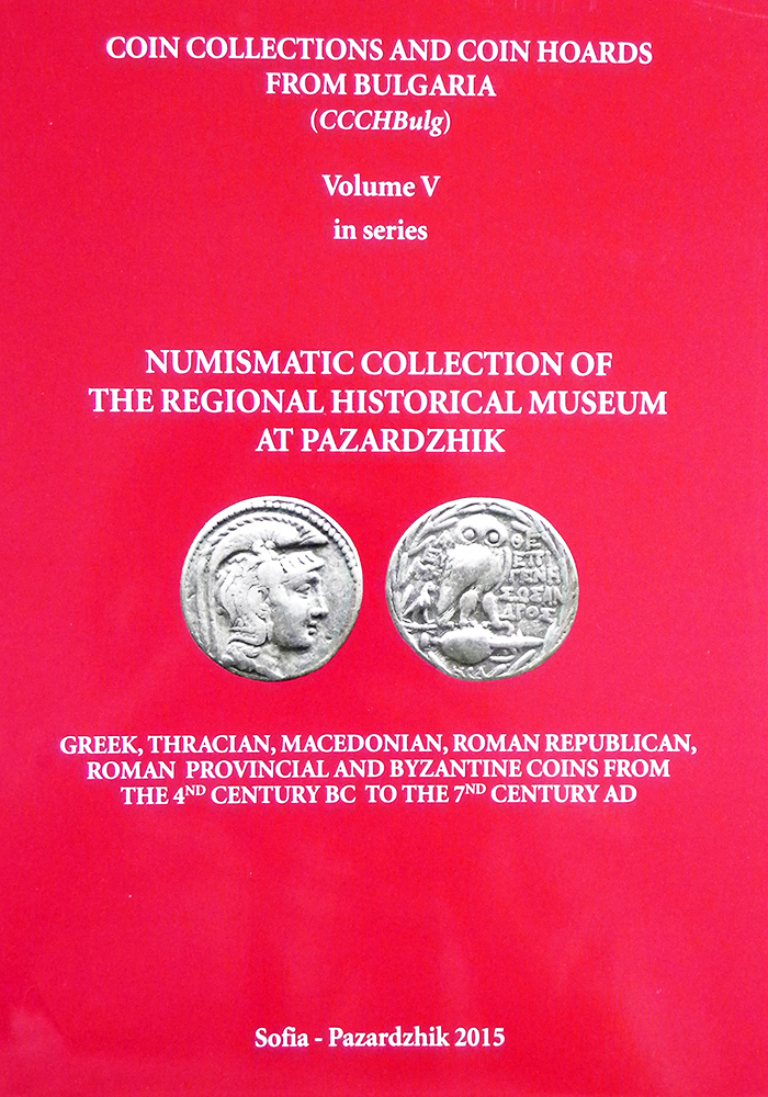 COIN COLLECTIONS AND COIN HOARDS FROM BULGARIA. VOLUME V: NUMISMATIC COLLECTION OF THE REGIONAL HISTORICAL MUSEUM AT PAZARDZHIK. (COINS FROM THE 4TH CENTURY BC TO THE 7TH CENTURY AD). Stoilka Ignatova, Alena Tenchova, Svetoslava Filipova, Ilya Prokopov.