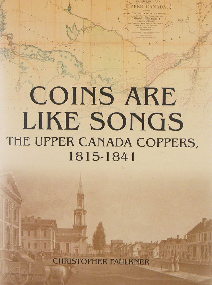 COINS ARE LIKE SONGS: THE UPPER CANADA COPPERS, 1815-1841. Christopher Faulkner.