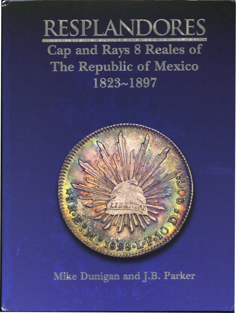 RESPLANDORES: CAP AND RAYS 8 REALES OF THE REPUBLIC OF MEXICO 1823-1897. Mike Dunigan, J B. Parker.