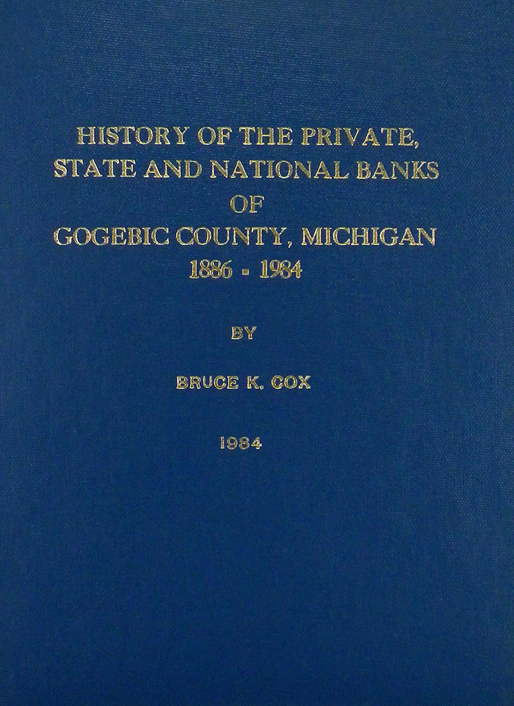 HISTORY OF THE PRIVATE, STATE AND NATIONAL BANKS OF GOGEBIC COUNTY, MICHIGAN. 1886-1984. Bruce K. Cox.