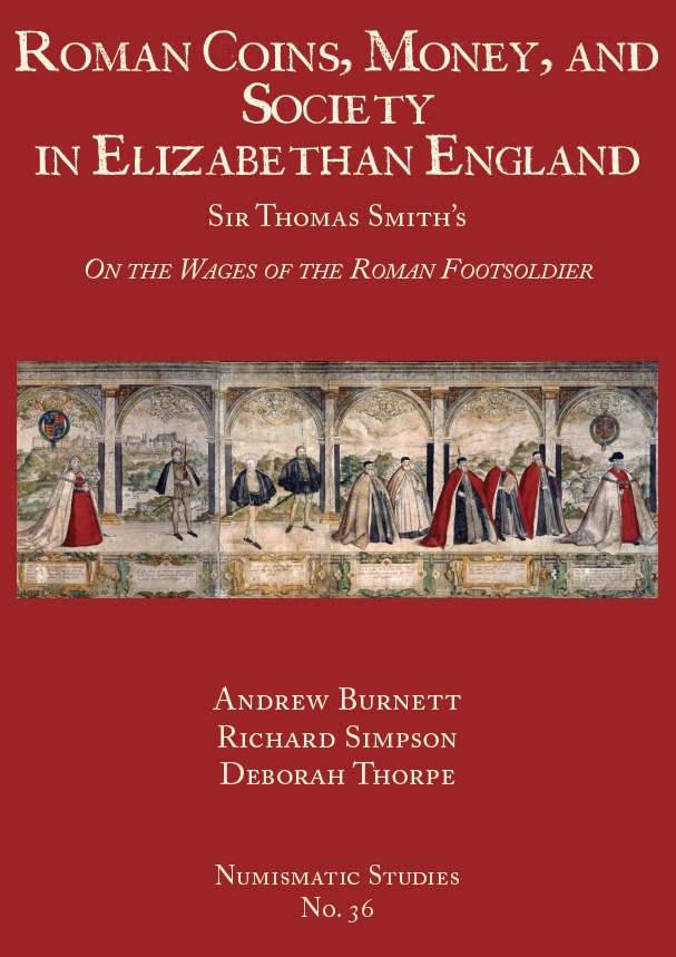 "ROMAN COINS, MONEY, AND SOCIETY IN ELIZABETHAN ENGLAND: SIR THOMAS SMITH'S ""ON THE WAGES OF THE ROMAN FOOTSOLDIER."" Andrew Burnett, Richard Simpson, Deborah Thorpe."