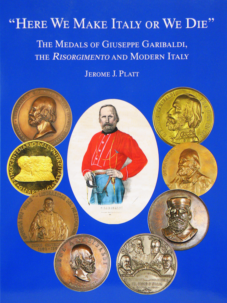 """HERE WE MAKE ITALY OR WE DIE"" THE MEDALS OF GIUSEPPE GARIBALDI, THE RISORGIMENTO AND MODERN ITALY. Jerome J. Platt."