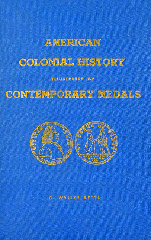 AMERICAN COLONIAL HISTORY ILLUSTRATED BY CONTEMPORARY MEDALS. C. Wyllys Betts.