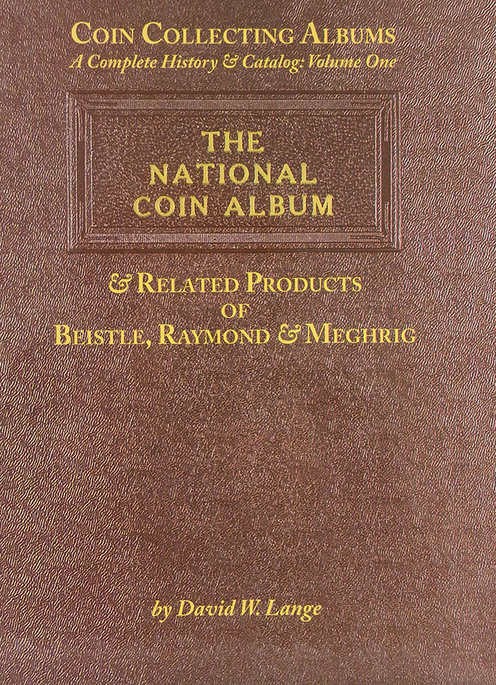 COIN COLLECTING ALBUMS: A COMPLETE HISTORY & CATALOG: VOLUME ONE. THE NATIONAL COIN ALBUM AND RELATED PRODUCTS OF BEISTLE, RAYMOND & MEGHRIG. David W. Lange.
