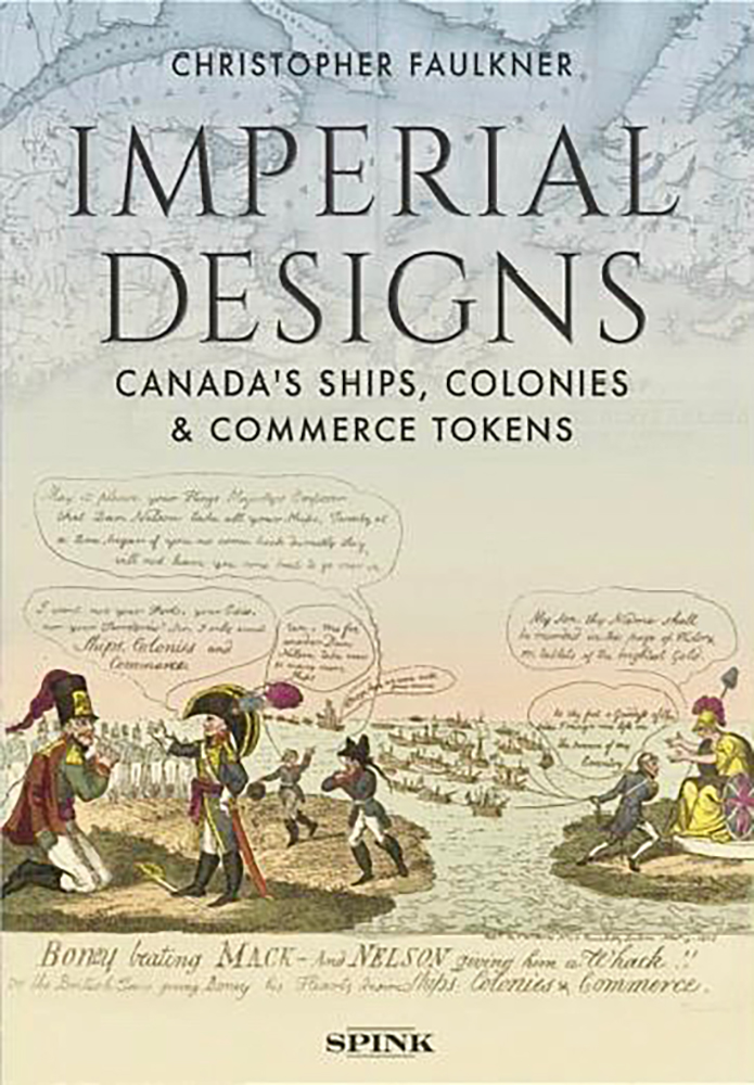 IMPERIAL DESIGNS: CANADA'S SHIPS, COLONIES & COMMERCE TOKENS. Christopher Faulkner.
