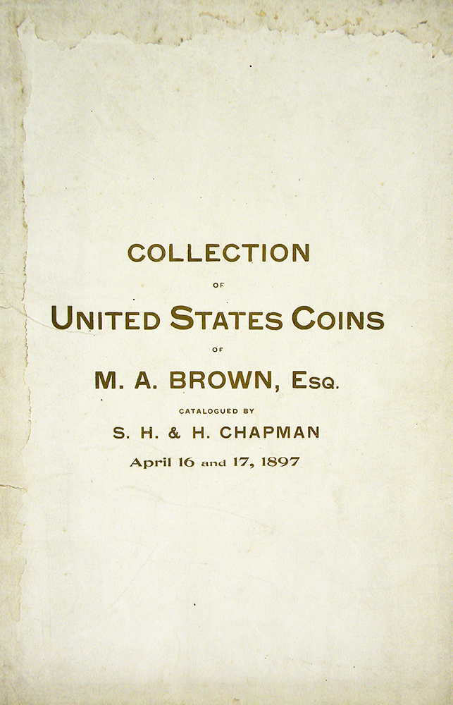 CATALOGUE OF THE SPLENDID COLLECTION OF UNITED STATES COINS OF M.A. BROWN, ESQ., EAST NORTHFIELD, MASS. S. H. and H. Chapman.