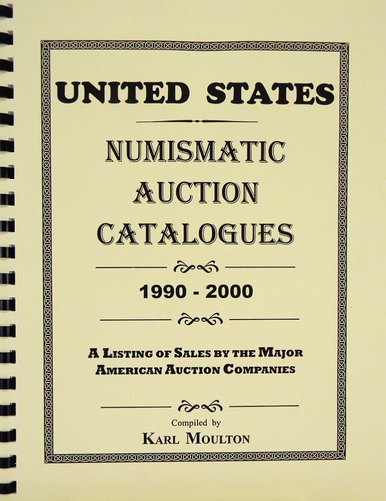 UNITED STATES NUMISMATIC AUCTION CATALOGUES, 1990–2000. A LISTING OF SALES BY THE MAJOR AMERICAN AUCTION COMPANIES. Karl Moulton.