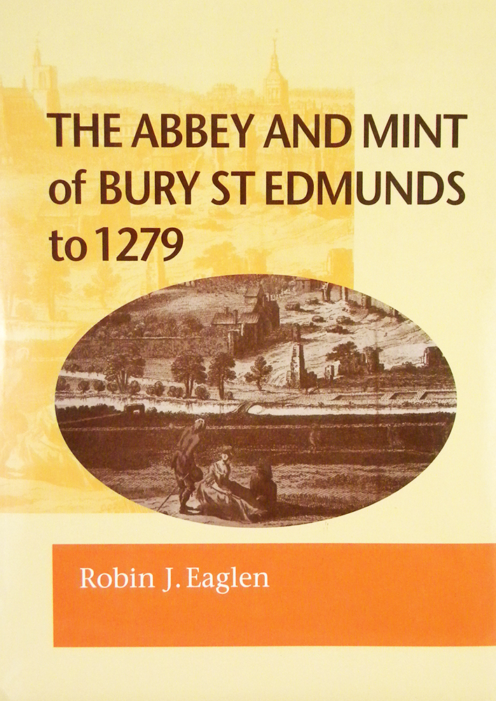 THE ABBEY AND MINT OF BURY ST EDMUNDS TO 1279. Robin J. Eaglen.