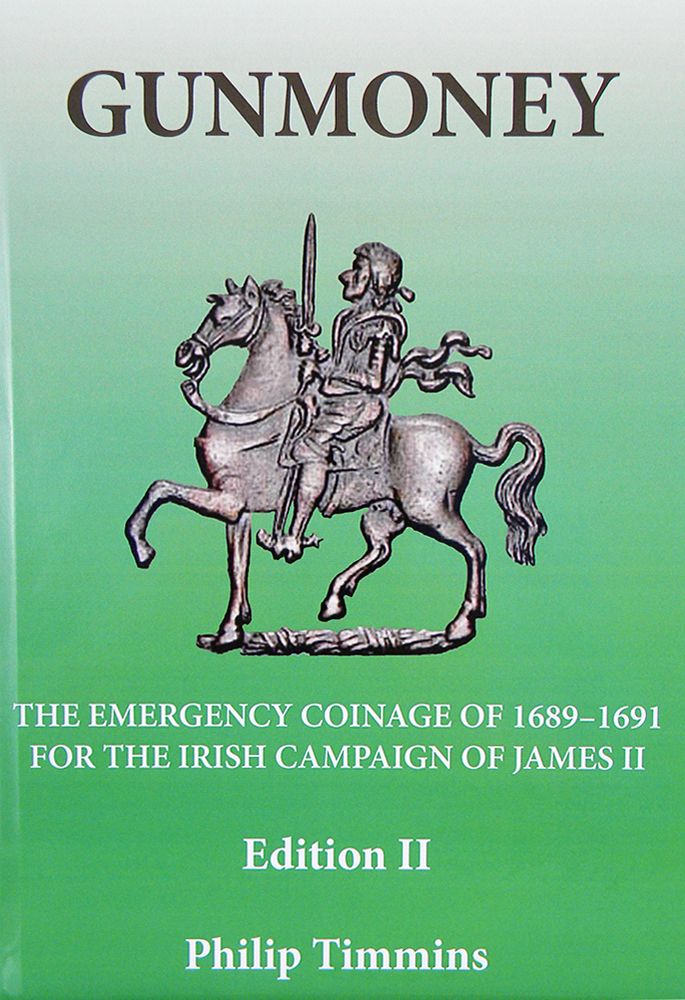 GUNMONEY: THE EMERGENCY COINAGE OF 1689-1691 FOR THE IRISH CAMPAIGN OF JAMES II. Philip Timmins.