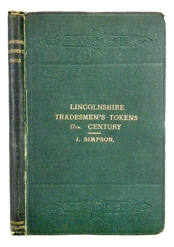 A LIST OF THE LINCOLNSHIRE SERIES OF TRADEMEN'S TOKENS & TOWN PIECES OF THE SEVENTEENTH CENTURY, WITH BIOGRAPHICAL AND GENEALOGICAL NOTES. Justin Simpson.