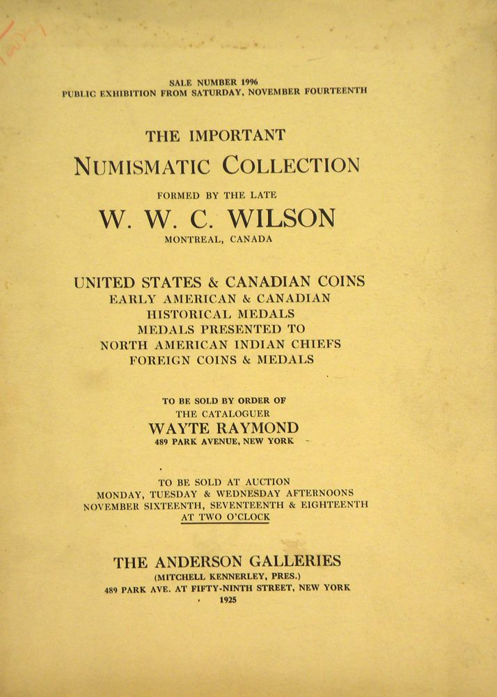 THE IMPORTANT NUMISMATIC COLLECTION FORMED BY THE LATE W.W.C. WILSON, MONTREAL, CANADA. UNITED STATES & CANADIAN COINS, EARLY AMERICAN & CANADIAN HISTORICAL MEDALS, MEDALS PRESENTED TO NORTH AMERICAN INDIAN CHIEFS, FOREIGN COINS & MEDALS. Wayte Raymond.