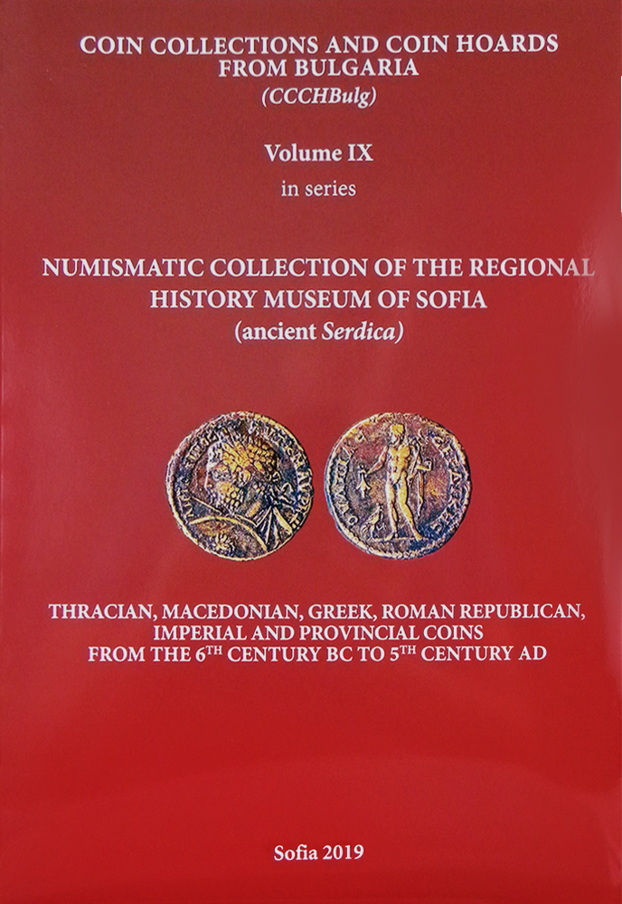 COIN COLLECTIONS AND COIN HOARDS FROM BULGARIA. VOLUME IX: NUMISMATIC COLLECTION OF THE REGIONAL HISTORY MUSEUM OF SOFIA (ANCIENT SERDICA). THRACIAN, MACEDONIAN, GREEK, ROMAN REPUBLICAN, IMPERIAL AND PROVINCIAL COINS FROM THE 6TH CENTURY BC TO 5TH CENTURY AD. Ilya S. Prokopov.