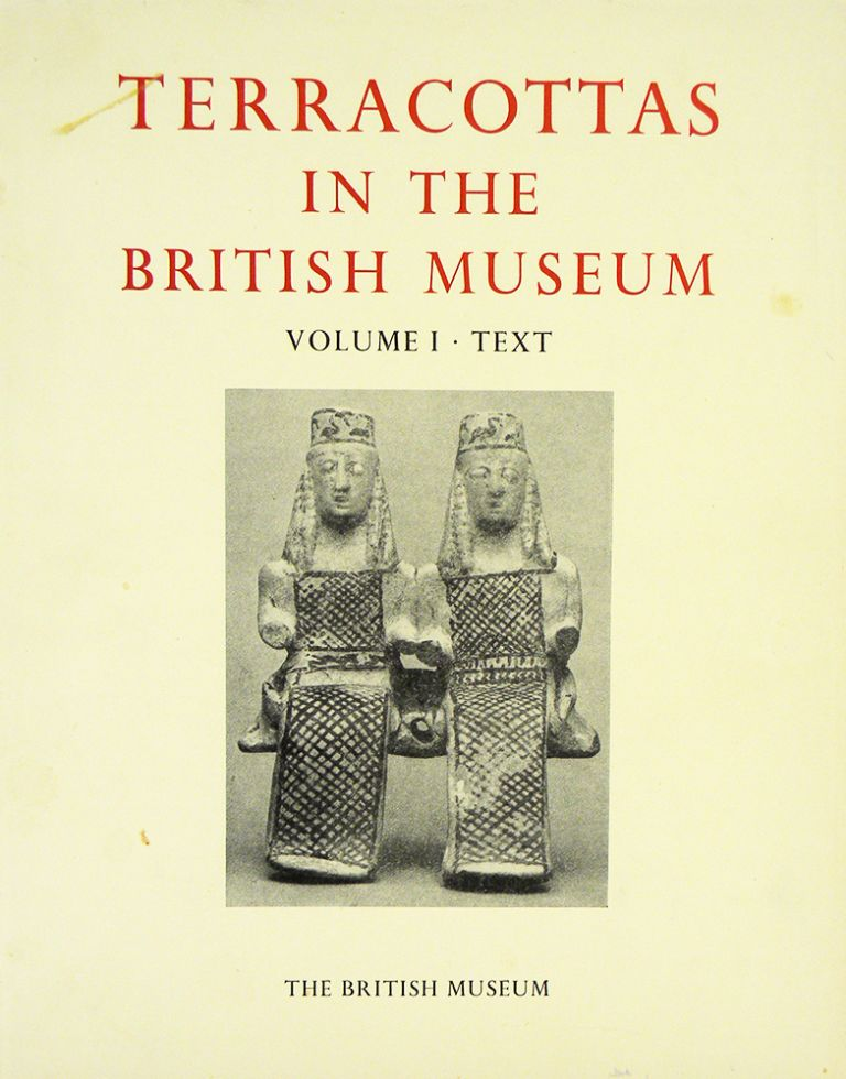 CATALOGUE OF THE TERRACOTTAS IN THE DEPARTMENT OF GREEK AND ROMAN ANTIQUITIES. VOLUME I: TEXT AND PLATES VOLUMES. GREEK: 730–330 BC. R. A. Higgins.