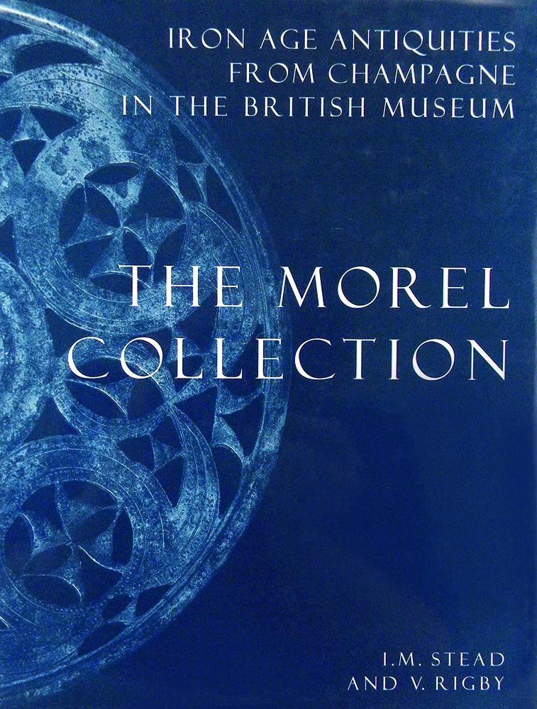 IRON AGE ANTIQUITIES FROM CHAMPAGNE IN THE BRITISH MUSEUM: THE MOREL COLLECTION. I. M. Stead, V. Rigby.
