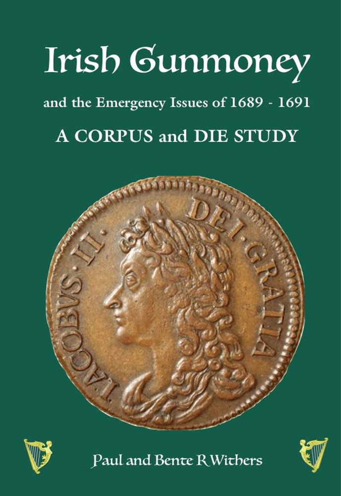 IRISH GUNMONEY AND THE EMERGENCY ISSUES OF 1689–1691: A CORPUS AND DIE STUDY. Paul Withers, Bente R. Withers.