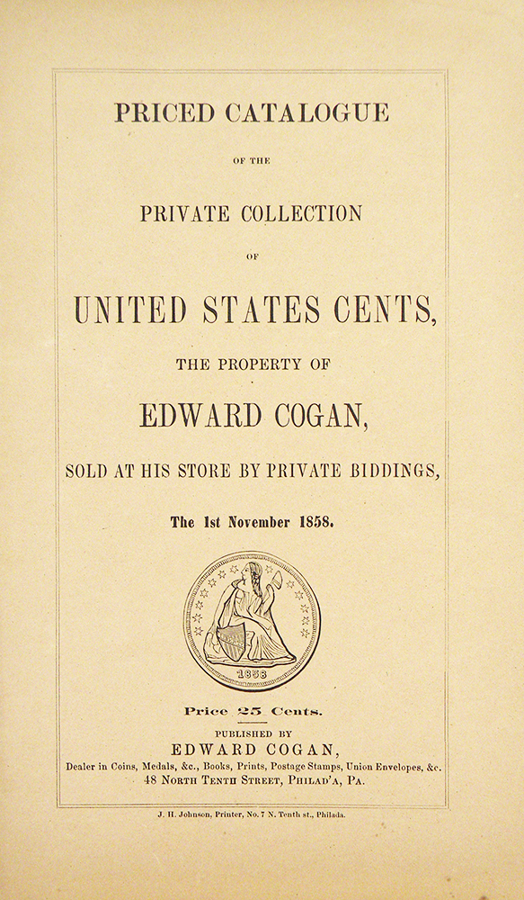 PRICED CATALOGUE OF THE PRIVATE COLLECTION OF UNITED STATES CENTS, THE PROPERTY OF EDWARD COGAN, SOLD AT HIS STORE BY PRIVATE BIDDINGS, THE 1ST NOVEMBER 1858. Edward Cogan.