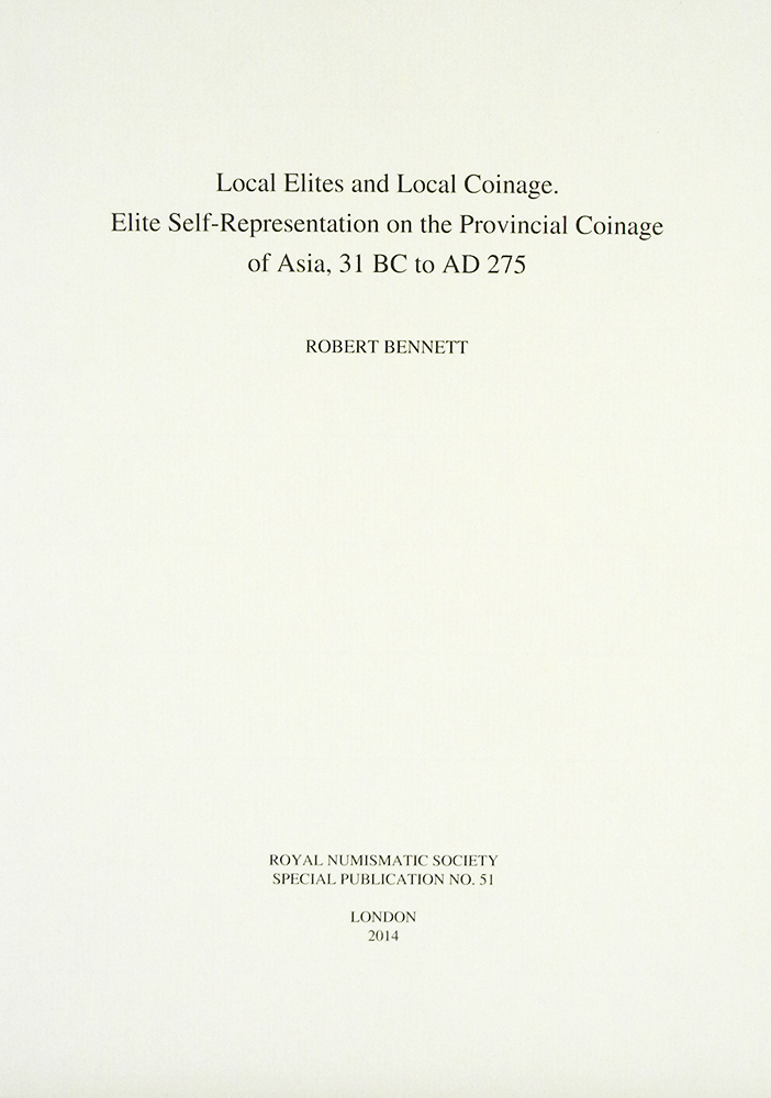 LOCAL ELITES AND LOCAL COINAGE: ELITE SELF-REPRESENTATION ON THE PROVINCIAL COINAGE OF ASIA, 31 BC TO AD 275. Robert Bennett.