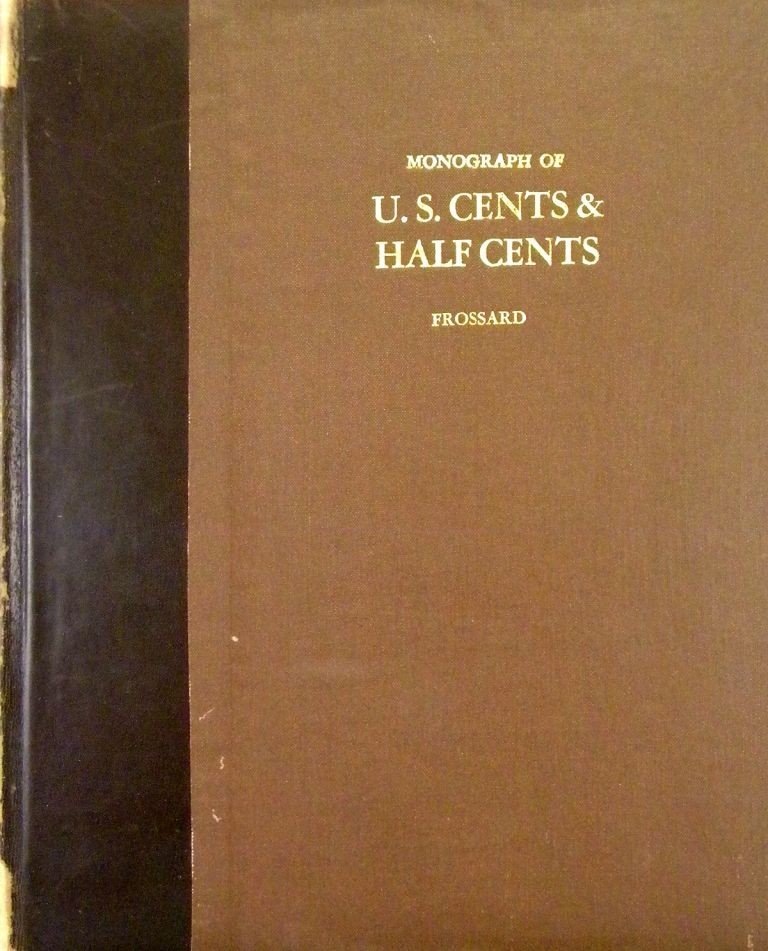MONOGRAPH OF UNITED STATES CENTS AND HALF CENTS ISSUED BETWEEN THE YEARS 1793 AND 1857: TO WHICH IS ADDED A TABLE OF THE PRINCIPAL COINS, TOKENS, JETONS, MEDALETS, PATTERNS OF COINAGE AND WASHINGTON PIECES, GENERALLY CLASSIFIED UNDER THE HEAD OF COLONIAL COINS. A CONTRIBUTION TO THE NUMISMATIC HISTORY OF THE UNITED STATES. Ed Frossard.