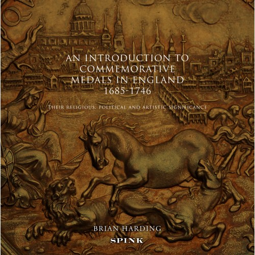 AN INTRODUCTION TO COMMEMORATIVE MEDALS IN ENGLAND 1685–1746: THEIR RELIGIOUS, POLITICAL AND ARTISTIC SIGNIFICANCE. Brian Harding.