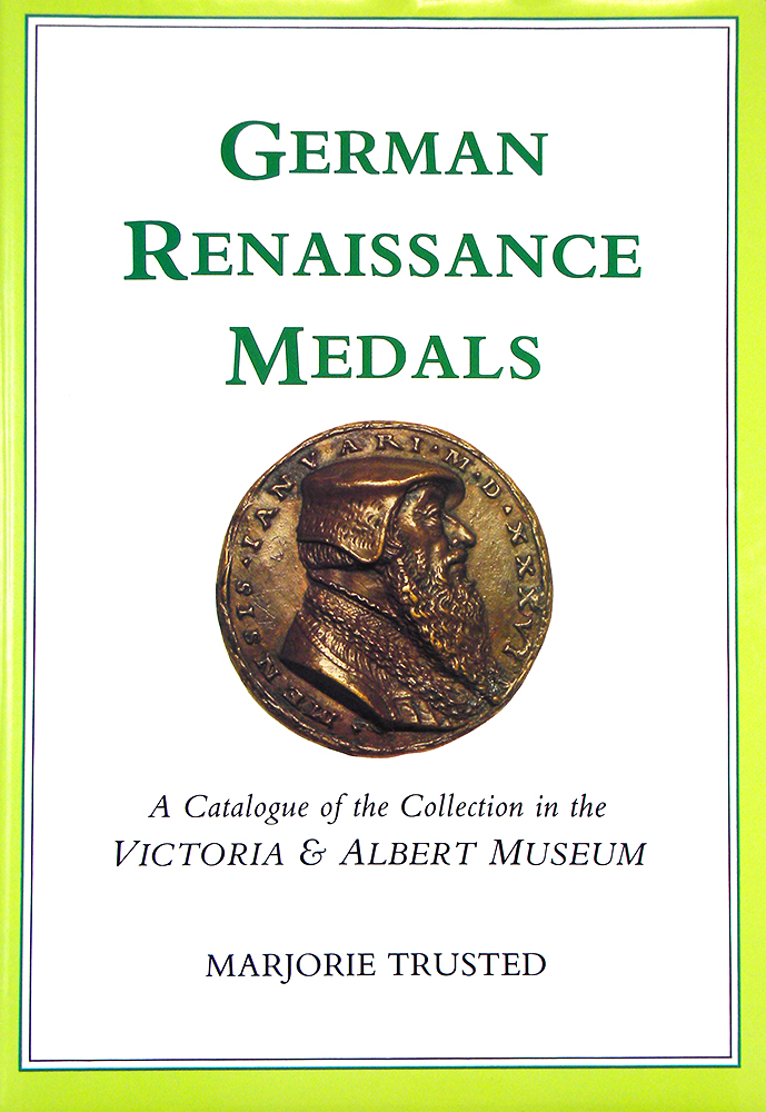 GERMAN RENAISSANCE MEDALS: A CATALOGUE OF THE COLLECTION IN THE VICTORIA AND ALBERT MUSEUM. Marjorie Trusted.