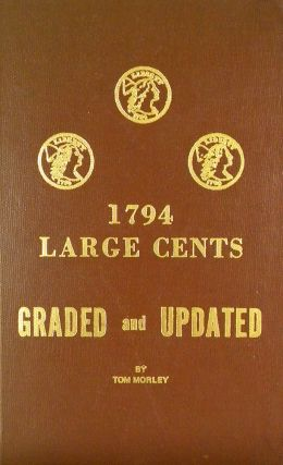 1794 LARGE CENTS, GRADED AND UPDATED. THE LATEST INFORMATION ON THE 1794íS. PLUS FOR THE FIRST...