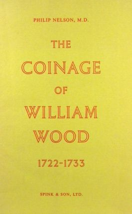 THE COINAGE OF WILLIAM WOOD, 1722-1733. Philip Nelson.