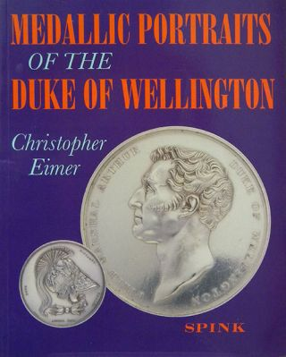 MEDALLIC PORTRAITS OF THE DUKE OF WELLINGTON. Christopher Eimer