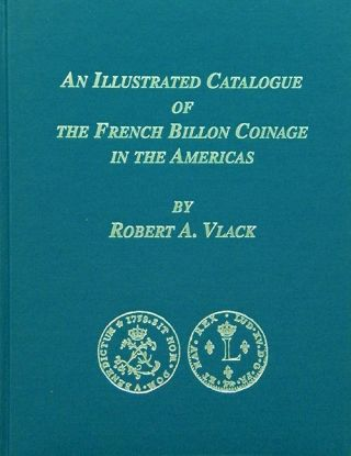 AN ILLUSTRATED CATALOGUE OF THE FRENCH BILLON COINAGE IN THE AMERICAS. Robert A. Vlack