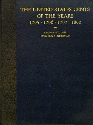 THE UNITED STATES CENTS OF THE YEARS 1795, 1796, 1797 AND 1800. George H. Clapp, Howard R. Newcomb