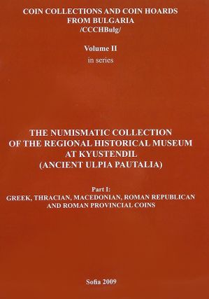 COIN COLLECTIONS AND COIN HOARDS FROM BULGARIA. VOL II. THE NUMISMATIC COLLECTION OF THE REGIONAL HISTORICAL MUSEUM AT KYUSTENDIL (ANCIENT ULPIA PAUTALIA). PART I: GREEK, THRACIAN, MACEDONIAN, ROMAN REPUBLICAN AND ROMAN PROVINCIAL COINS.