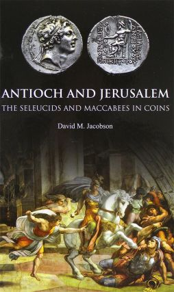 ANTIOCH AND JERUSALEM: THE SELEUCIDS AND MACCABEES IN COINS. David M. Jacobson