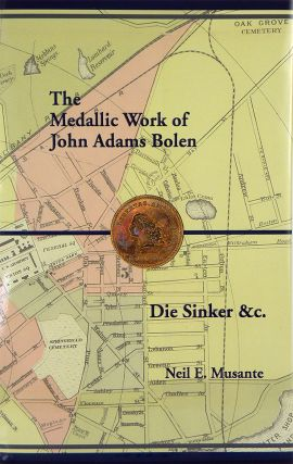 THE MEDALLIC WORK OF JOHN ADAMS BOLEN: DIE SINKER &C. Neil E. Musante.