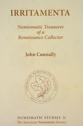 IRRITAMENTA: NUMISMATIC TREASURES OF A RENAISSANCE COLLECTOR. John Cunnally.