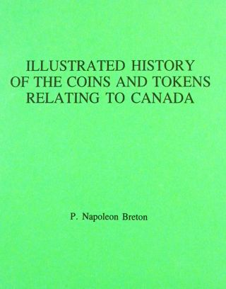 ILLUSTRATED HISTORY OF THE COINS AND TOKENS RELATING TO CANADA. P. Napoleon Breton