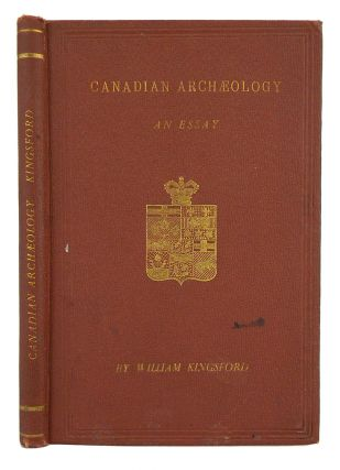 CANADIAN ARCHAEOLOGY: AN ESSAY. William Kingsford