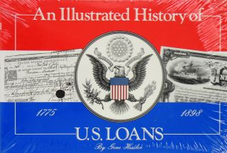 AN ILLUSTRATED HISTORY OF U.S. LOANS 1775-1898. Gene Hessler