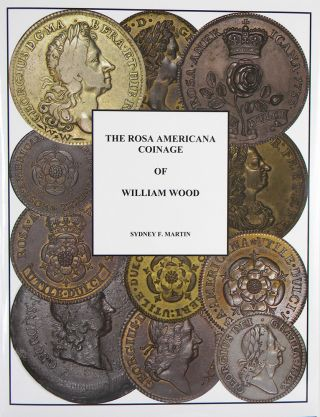 THE ROSA AMERICANA COINAGE OF WILLIAM WOOD. Sydney F. Martin