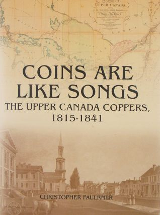 COINS ARE LIKE SONGS: THE UPPER CANADA COPPERS, 1815-1841. Christopher Faulkner