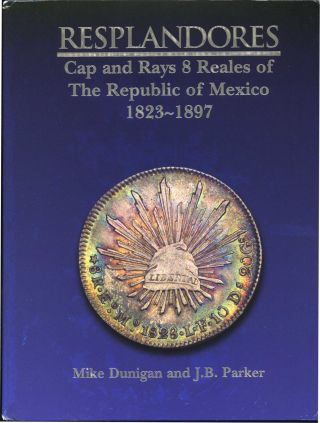 RESPLANDORES: CAP AND RAYS 8 REALES OF THE REPUBLIC OF MEXICO 1823-1897. Mike Dunigan, J B. Parker