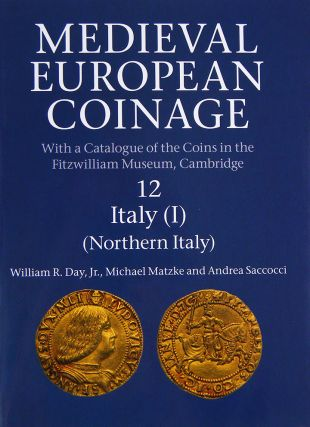 MEDIEVAL EUROPEAN COINAGE, WITH A CATALOGUE OF THE COINS IN THE FITZWILLIAM MUSEUM, CAMBRIDGE. 12: ITALY (I), NORTHERN ITALY. William R. Day Jr., Michael Matzke, Andrea Saccocci.