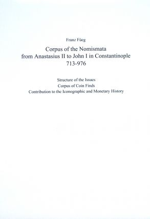 CORPUS OF THE NOMISMATA FROM ANASTASIUS II TO JOHN I IN CONSTANTINOPLE, 713-976. STRUCTURE OF THE ISSUES. CORPUS OF COIN FINDS. CONTRIBUTIONS TO THE ICONOGRAPHIC AND MONETARY HISTORY. Franz Füeg.