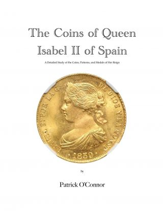 THE COINS OF QUEEN ISABEL II OF SPAIN: A DETAILED STUDY OF THE COINS, PATTERNS, AND MEDALS OF HER REIGN. Patrick O'Connor.